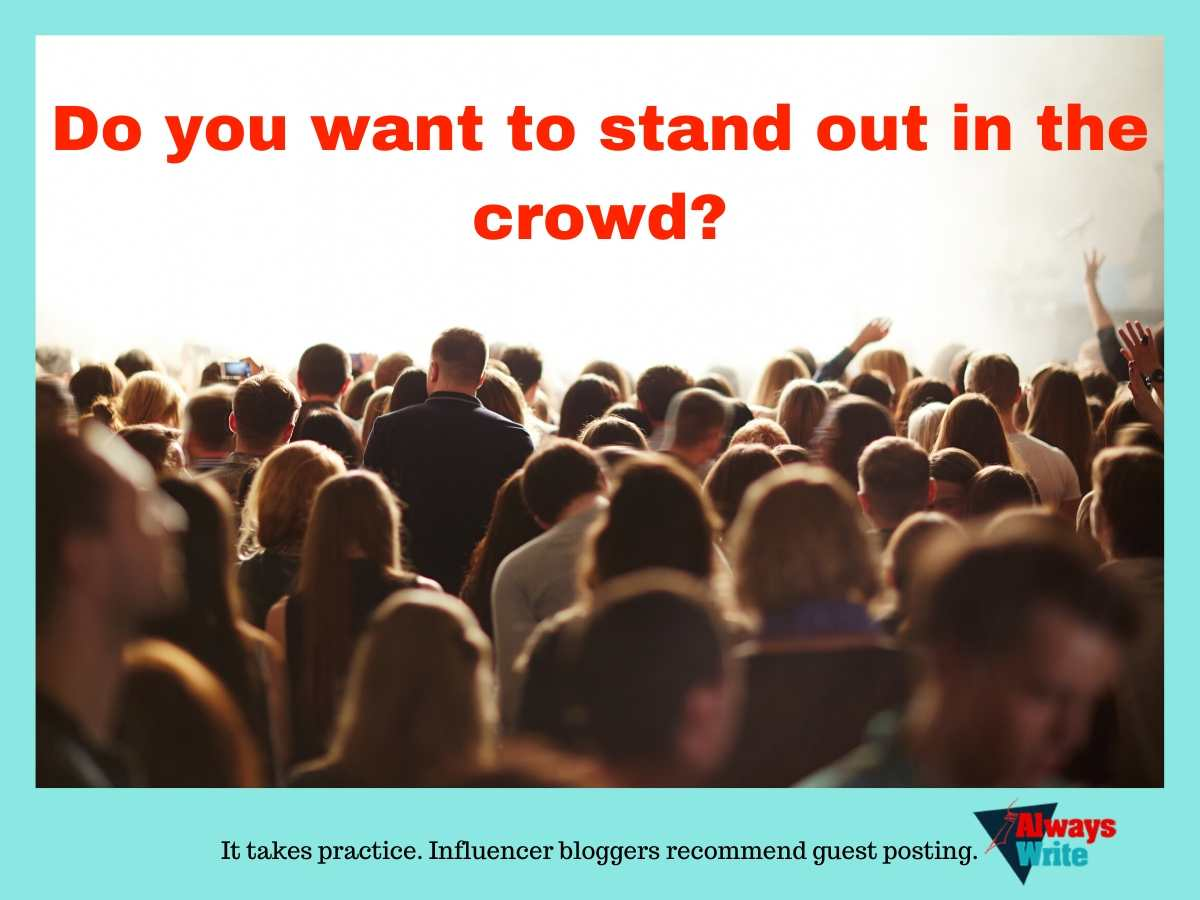 a crowd of people Do you want to stand out in the crowd. It takes practice. Influencer bloggers recommend guest posting.