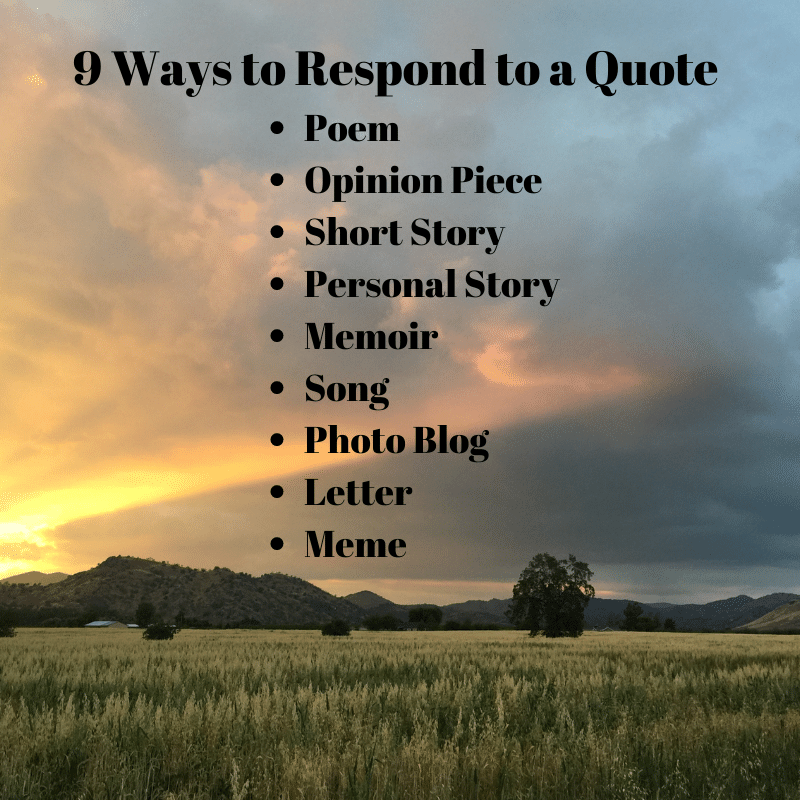 9 ways to respond to a quote: poem, opinion piece, short story, personal story, memoir, song, photo blog, letter, meme