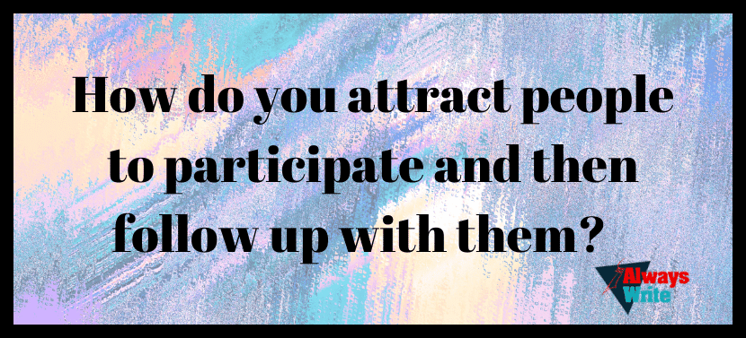 How do you attract people to participate and then follow up with them?