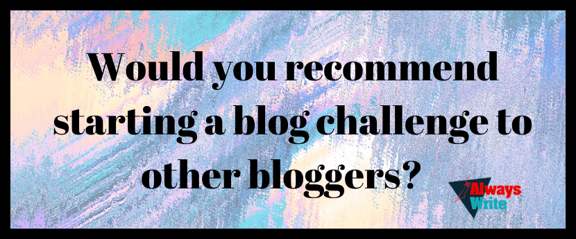 Would you recommend starting a blog challenge to other bloggers?